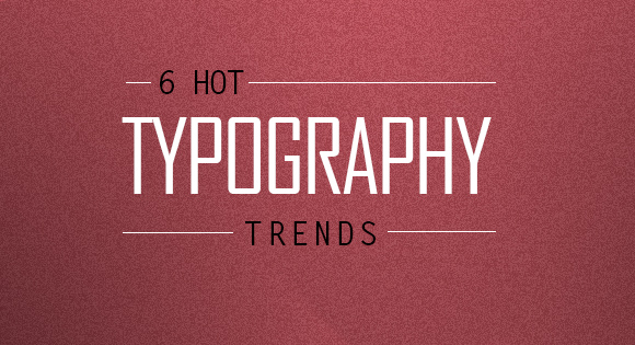 6 Hot Typography Trends